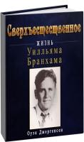 Оуэн Джоргенсен - СВЕРХЪЕСТЕСТВЕННОЕ: Жизнь Уилльяма Бранхама